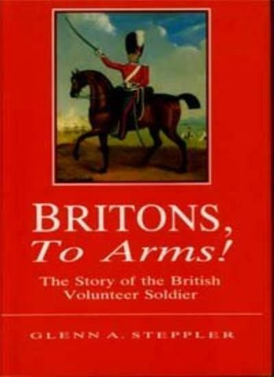 Britons, to Arms!: The Story of the British Volunteer Soldier and the Volunteer