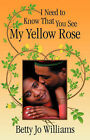 I Need to Know That You See My Yellow Rose by Betty Jo Williams (Paperback / softback, 2007)