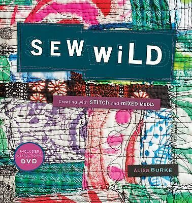 NEW - Sew Wild: Creating With Stitch and Mixed Media by Burke, Alisa