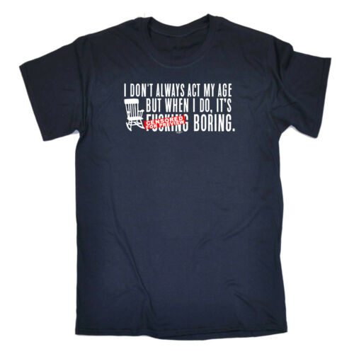Funny Novelty T-Shirt Mens tee TShirt I Dont Always Act My Age Its Fucking Bor