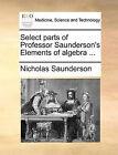 Select Parts of Professor Saunderson's Elements of Algebra ... by Nicholas Saunderson (Paperback / softback, 2010)