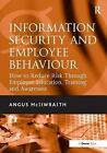 Information Security and Employee Behaviour : How to Reduce Risk Through Employee Education, Training and Awareness by Angus McIlwraith (2006, Hardcover)