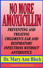 No More Amoxicillin: Preventing and Treating Children's Ear and Respiratory Infections without Antibiotics by Mary Ann Block (Paperback, 1998)