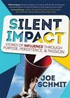 Silent Impact: Stories of Influence Through Purpose, Persistence, & Passion by Joe Schmit (Hardback, 2014)