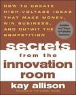 Secrets from the Innovation Room: How to Create High-voltage Ideas That Make Money, Win Business, and Outwit the Competition by Kay Allison (Paperback, 2004)