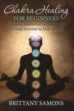 Chakra Healing for Beginners : 7 Chakras Meditation Techniques and  Spiritual Exercises to Heal Yourself by Brittany Samons (2015, E-book)