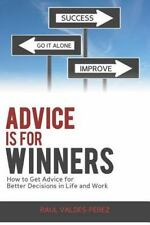 Advice is for Winners: How to Get Advice for Better Decisions in Life and Work
