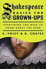 Shakespeare Basics for Grown-Ups: Everything You Need to Know about the Bard by E Foley, B Coates (Paperback / softback, 2015)
