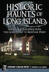 HISTORIC Haunts of Long Island Ghosts and Legends From The Gold Coast to Monta