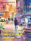 Collage, Colour and Texture in Painting: Mixed Media Techniques for Artists by Mike Bernard, Robin Capon (Paperback, 2016)