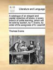 A Catalogue of an Elegant and Capital Collection of Books, in Every Branch of Polite Learning, Which Will Be Sold by Auction, by T. Evans, by Order of the Assignees of S. Leacroft by Professor Thomas Evans (Paperback / softback, 2010)