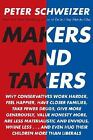 Makers and Takers : Why Conservatives Work Harder, Feel Happier, Have Closer Families, Take Fewer Drugs, Give More Generously, Value Honesty More, Are Less Materialistic and Envious, Whine Less... and Even Hug Their Children More Than Liberals by Peter Schweizer (2008, Hardcover)