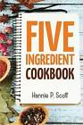 5 Ingredient Cookbook: Easy Recipes in 5 or Less Ingredients by Hannie P Scott (Paperback / softback, 2015)