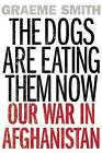 The Dogs Are Eating Them Now: Our War in Afghanistan by Graeme Smith (Paperback / softback, 2016)