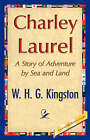 Charley Laurel by H G Kingston W H G Kingston, W H G Kingston (Hardback, 2007)