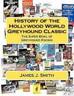 History of the Hollywood World Greyhound Classic: The Super Bowl of Greyhound Racing by James J Smith (Paperback / softback, 2012)