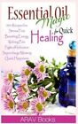Essential Oil Magic for Quick Healing: 50+ Beginners Recipes, Guide You to Get Started with Easily Availabe Essential Oils for Stress Free, Boosting Energy, Reliving Pain, Supercharge Memory, Happiness by Arav Book (Paperback / softback, 2014)