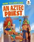 How to Live Like an Aztec Priest by John Farndon (Paperback, 2016)
