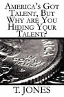 America's Got Talent, But Why Are You Hiding Your Talent? by T Jones (Paperback / softback, 2010)