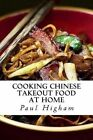 Cooking Chinese Takeout Food at Home: A Must for Lovers of Takeaway Food by Paul Higham (Paperback / softback, 2013)