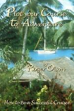 Plot Your Course to Adventure : How to Be A Successful Cruiser by Roger Olson...