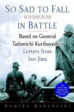 So Sad to Fall in Battle : An Account of War Based on General Tadamichi Kuribayashi's Letters from Iwo Jima by Kumiko Kakehashi (2007, Hardcover)