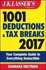 J. K. Lasser: 1001 Deductions and Tax Breaks 2017 : Your Complete Guide to Everything Deductible by Barbara Weltman (2016, Paperback)