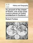 An Account of the Chapel of Roslin; One of the Most Curious Pieces of Gothic Architecture in Scotland; ... by Robert Forbes (Paperback / softback, 2010)