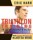 Triathlon Training in Four Hours a Week: From Beginner to Finish Line in Just Six Weeks by Eric Harr (Paperback, 2005)