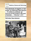 The Elements of Algebra, in Ten Books: By Nicholas Saunderson ... to Which Is Prefixed, an Account of the Author's Life and Character, ... Volume 1 of 2 by Nicholas Saunderson (Paperback / softback, 2010)