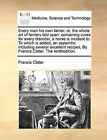 Every Man His Own Farrier, Or, the Whole Art of Farriery Laid Open: Containing Cures for Every Disorder, a Horse Is Incident To. to Which Is Added, an Appendix: Including Several Excellent Recipes, by Francis Clater. the Tenthedition. by Francis Clater (Paperback / softback, 2010)