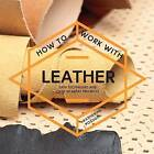 How to Work with Leather: Easy Techniques and Over 20 Great Projects by Katherine Pogson (Paperback, 2016)