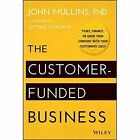 The Customer-funded Business: Start, Finance, Or Grow Your Company with Your Customers' Cash by John Mullins (Hardback, 2014)