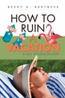 How to Ruin a Vacation 9780595454051 by Becky A. Bartness Paperback
