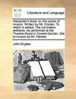 Alexander's Feast: Or, the Power of Musick. Written by Mr. Dryden. to Which Is Added, the Coronation Anthems. as Performed at the Theatre-Royal in Covent-Garden. Set to Musick by Mr. Handel. by John Dryden (Paperback / softback, 2010)