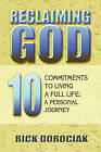 Reclaiming God: 10 Commitments to Living a Full Life: A Personal Journey by Rick Dorociak (Paperback / softback, 2009)