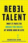 Rebel Talent : Why It Pays to Break the Rules at Work and in Life by Francesca Gino (2018, Hardcover)