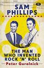 Sam Phillips: The Man Who Invented Rock 'n' Roll by Peter Guralnick (Paperback, 2015)