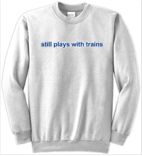 1 Still Plays With Trains Authentic Railroad Sweatshirt