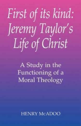 First Of Its Kind: Jeremy Taylor's Life Of Christ: A Study In The Functioni...