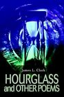 Hourglass and Other Poems 9780595658794 by Dr James L Clark Hardback