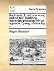Rudiments of Political Science, Part the First; Containing Elementary Principles: With an Appendix. by Angus Macaulay, ... by Angus Macaulay (Paperback / softback, 2010)