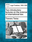 Two Introductory Lectures on the Science of International Law. by Travers Twiss (Paperback / softback, 2010)