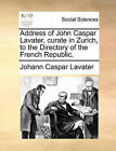 Address of John Caspar Lavater, Curate in Zurich, to the Directory of the French Republic. by Johann Caspar Lavater (Paperback / softback, 2010)