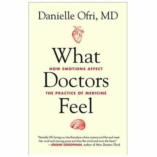 What Doctors Feel: How Emotions Affect the Practice of Medicine Ofri, Danielle