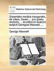 Dissertatio Medica Inauguralis, de Ictero. Quam ... Pro Gradu Doctoris, ... Eruditorum Examini Subjicit Georgius Maxwell, ... by George Maxwell (Paperback / softback, 2010)