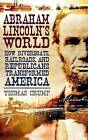 Abraham Lincoln's World: How Riverboats, Railroads and Republicans Transformed America by Thomas Crump (Hardback, 2009)