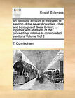 An Historical Account of the Rights of Election of the Several Counties, Cities and Boroughs of Great Britain; ... Together with Abstracts of the Proceedings Relative to Controverted Elections Volume 1 of 2 by T Cunningham (Paperback / softback, 2010)