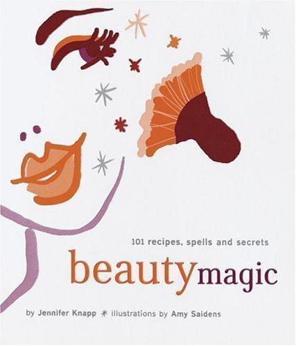 Beauty Magic : 101 Recipes, Spells, and Secrets : Illustrated