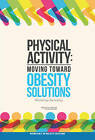 Physical Activity: Moving Toward Obesity Solutions: Workshop Summary by Institute of Medicine, Roundtable on Obesity Solutions, Food and Nutrition Board (Paperback, 2015)